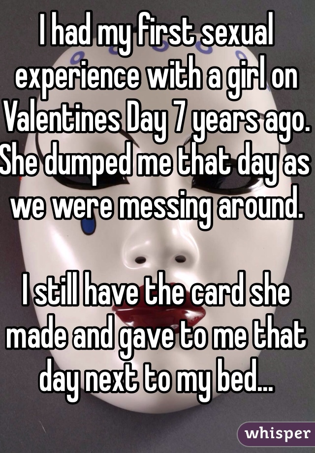 I had my first sexual experience with a girl on Valentines Day 7 years ago. She dumped me that day as we were messing around.  I still have the card she made and gave to me that day next to my bed...