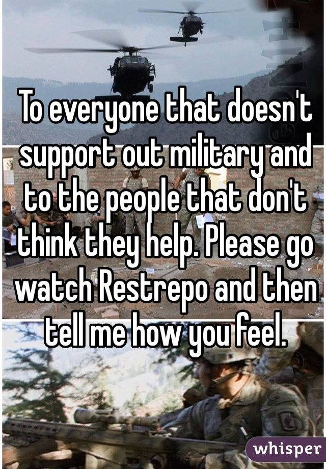 To everyone that doesn't support out military and to the people that don't think they help. Please go watch Restrepo and then tell me how you feel.