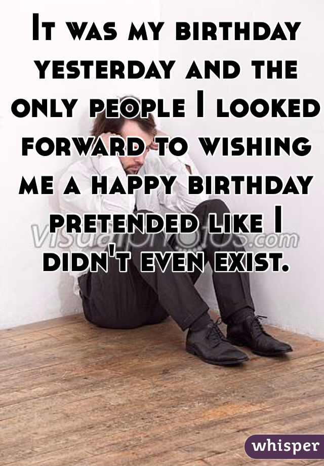 It was my birthday yesterday and the only people I looked forward to wishing me a happy birthday pretended like I didn't even exist.