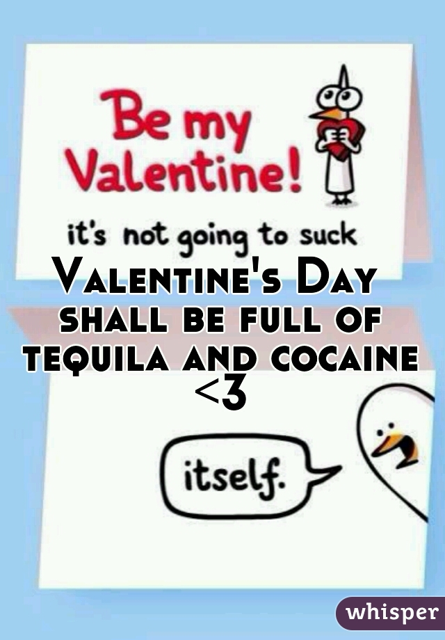 Valentine's Day shall be full of tequila and cocaine <3