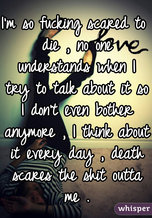 I'm so fucking scared to die , no one understands when I try to talk about it so I don't even bother anymore , I think about it every day , death scares the shit outta me .
