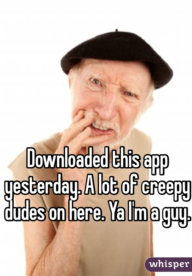 Downloaded this app yesterday. A lot of creepy dudes on here. Ya I'm a guy.