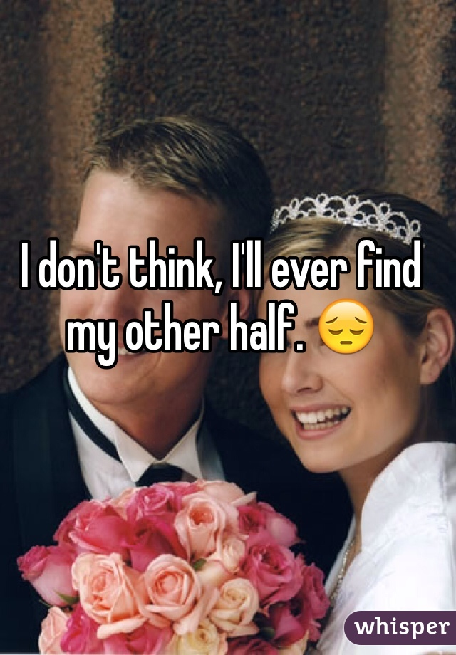 I don't think, I'll ever find my other half. 😔