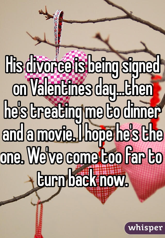 His divorce is being signed on Valentines day...then he's treating me to dinner and a movie. I hope he's the one. We've come too far to turn back now.