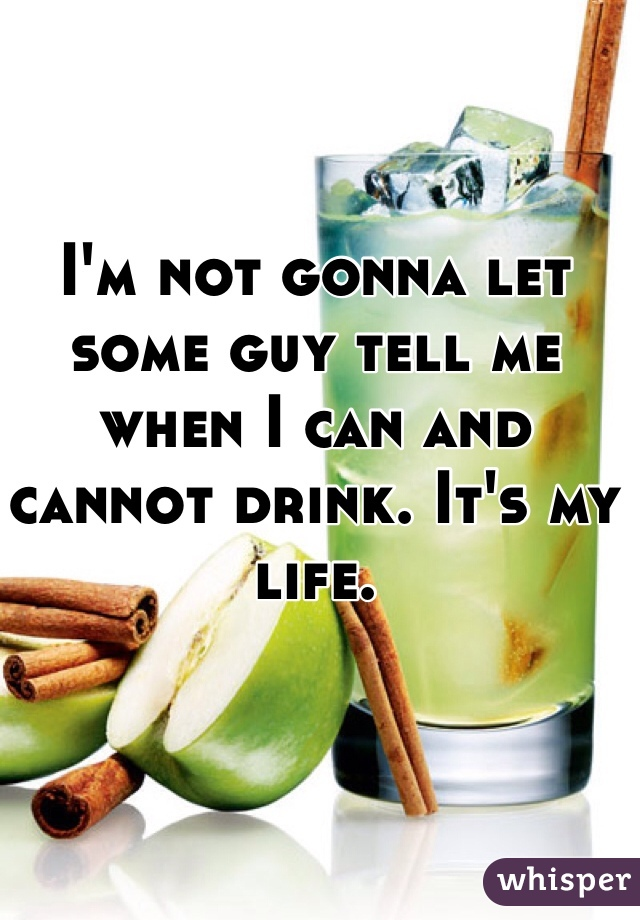 I'm not gonna let some guy tell me when I can and cannot drink. It's my life.