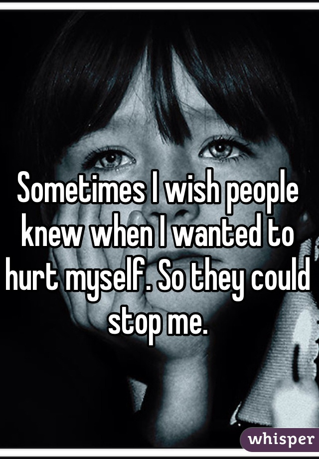 Sometimes I wish people knew when I wanted to hurt myself. So they could stop me.