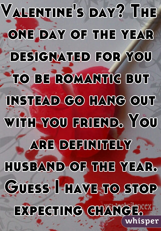 Valentine's day? The one day of the year designated for you to be romantic but instead go hang out with you friend. You are definitely husband of the year. Guess I have to stop expecting change.