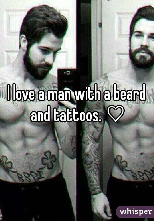 I love a man with a beard and tattoos. ♡