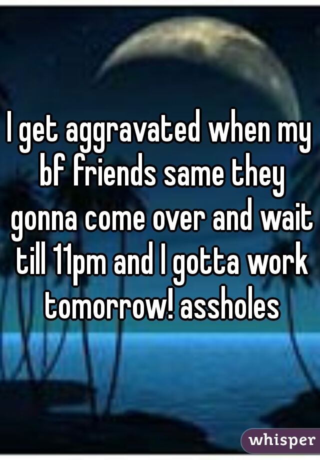 I get aggravated when my bf friends same they gonna come over and wait till 11pm and I gotta work tomorrow! assholes