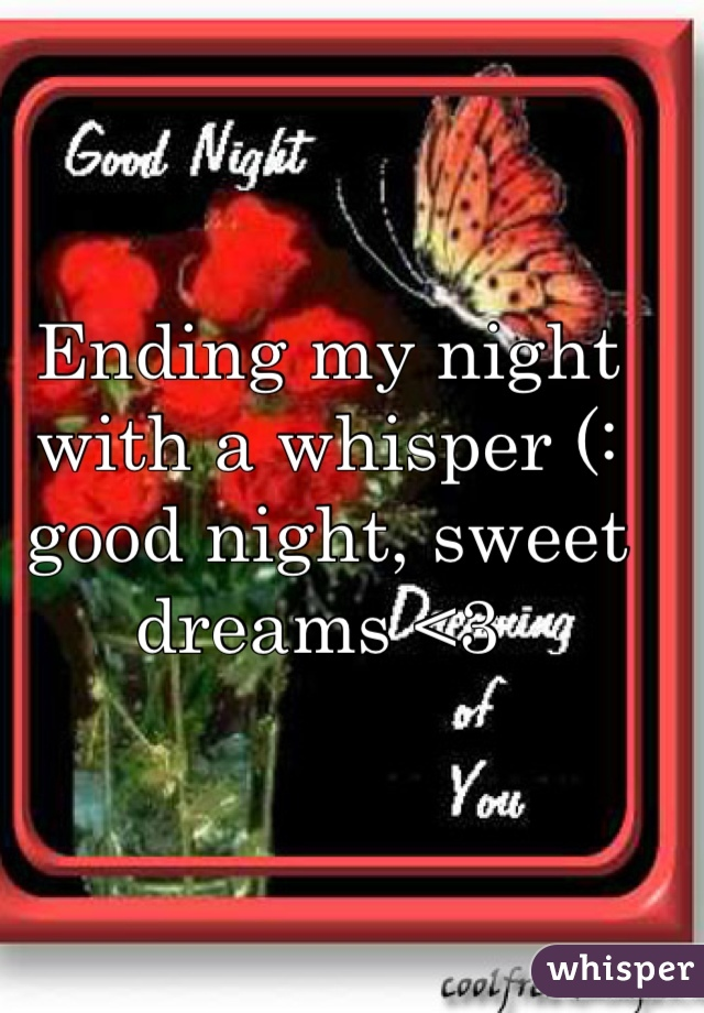 Ending my night with a whisper (: good night, sweet dreams <3