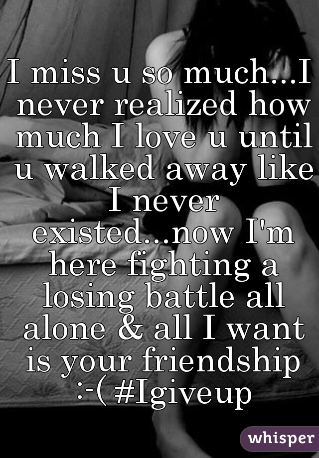 I miss u so much...I never realized how much I love u until u walked away like I never existed...now I'm here fighting a losing battle all alone & all I want is your friendship :-( #Igiveup