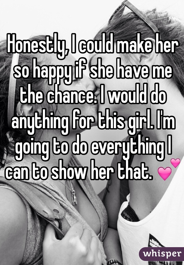 Honestly, I could make her so happy if she have me the chance. I would do anything for this girl. I'm going to do everything I can to show her that. 💕
