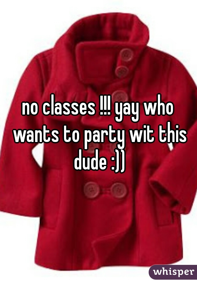 no classes !!! yay who wants to party wit this dude :))