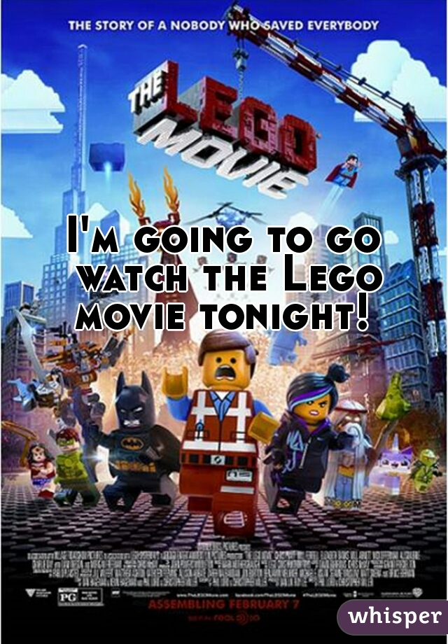I'm going to go watch the Lego movie tonight!