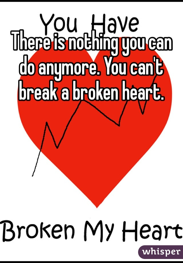 There is nothing you can do anymore. You can't break a broken heart.