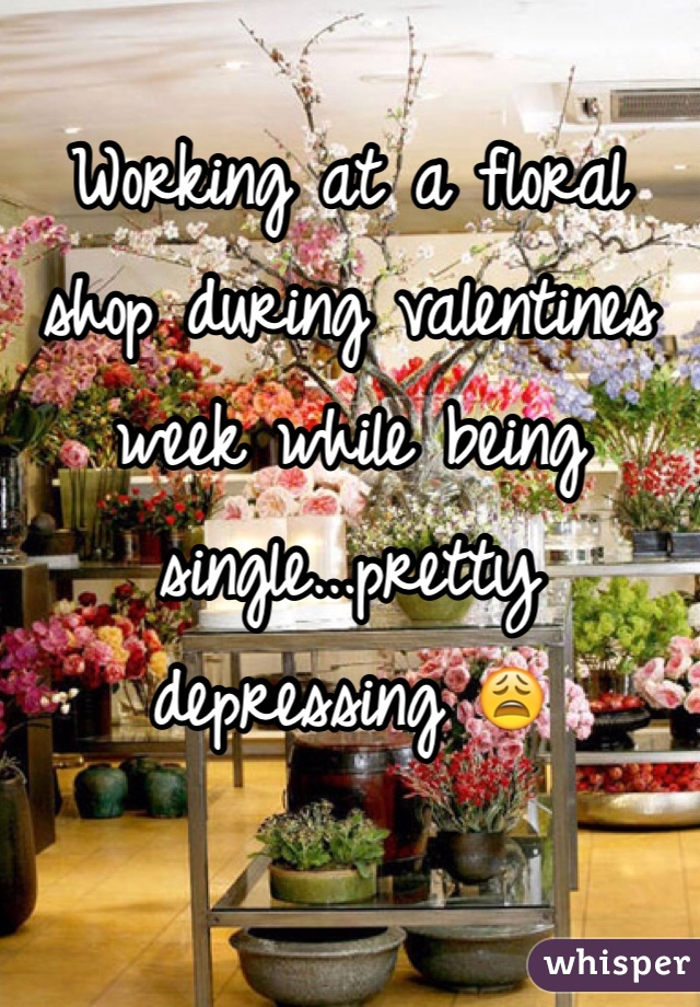 Working at a floral shop during valentines week while being single...pretty depressing 😩