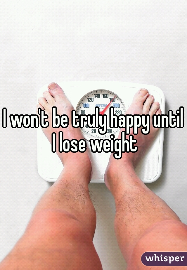 I won't be truly happy until I lose weight