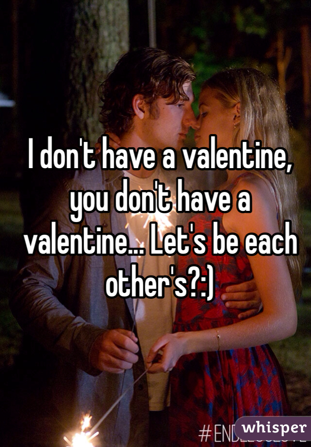 I don't have a valentine, you don't have a valentine... Let's be each other's?:)