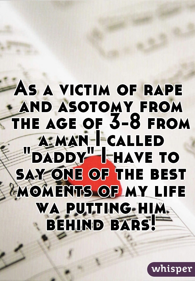 """As a victim of rape and asotomy from the age of 3-8 from a man I called """"daddy"""" I have to say one of the best moments of my life wa putting him behind bars!"""