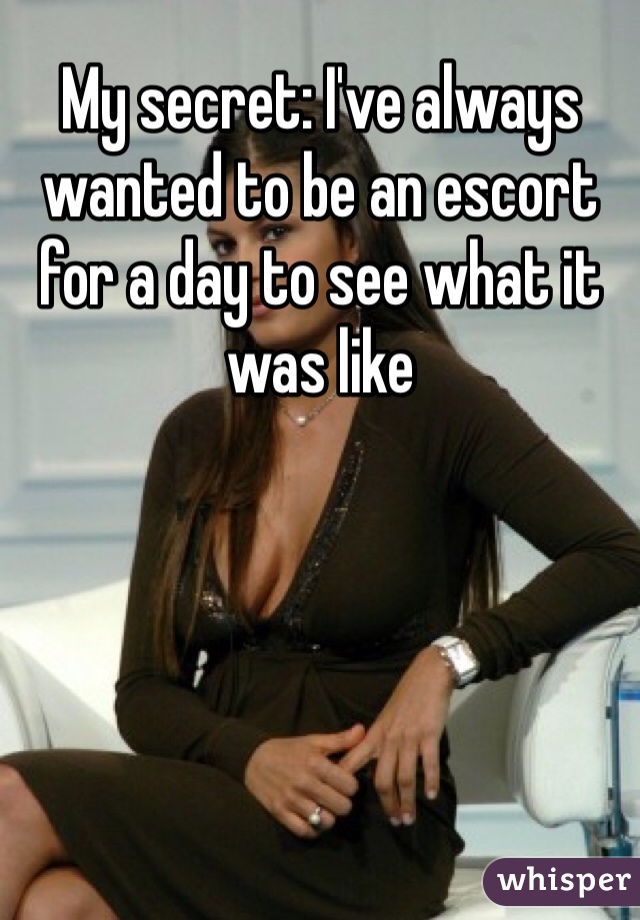 My secret: I've always wanted to be an escort for a day to see what it was like