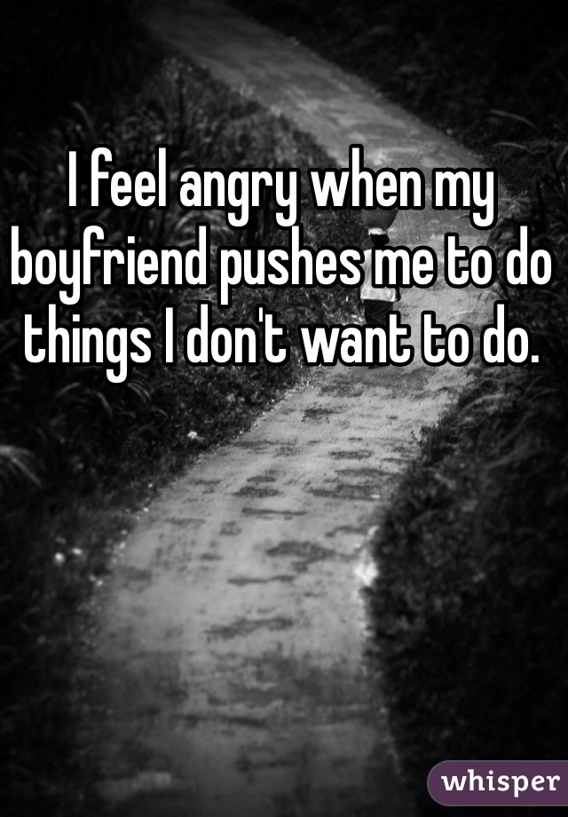 I feel angry when my boyfriend pushes me to do things I don't want to do.