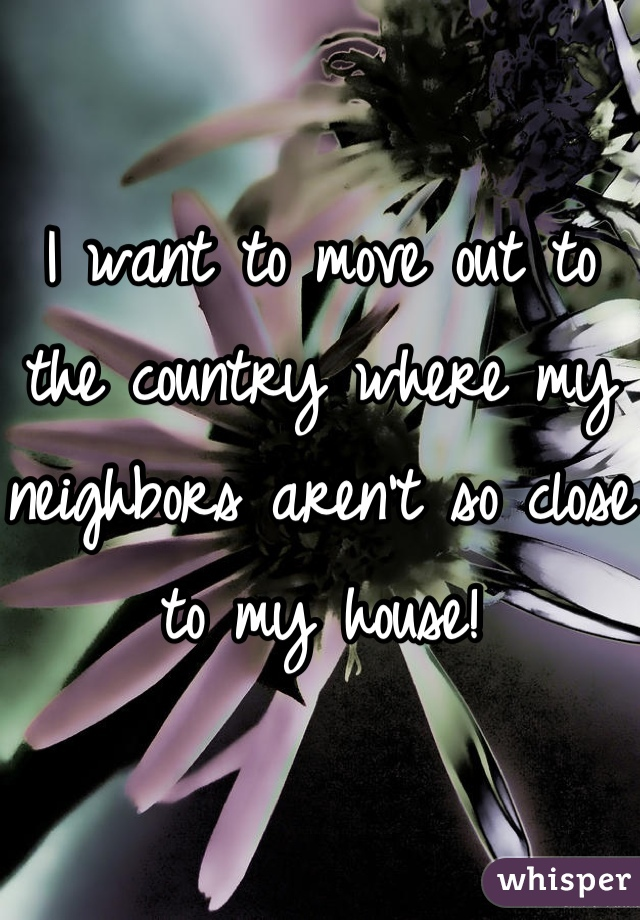 I want to move out to the country where my neighbors aren't so close to my house!