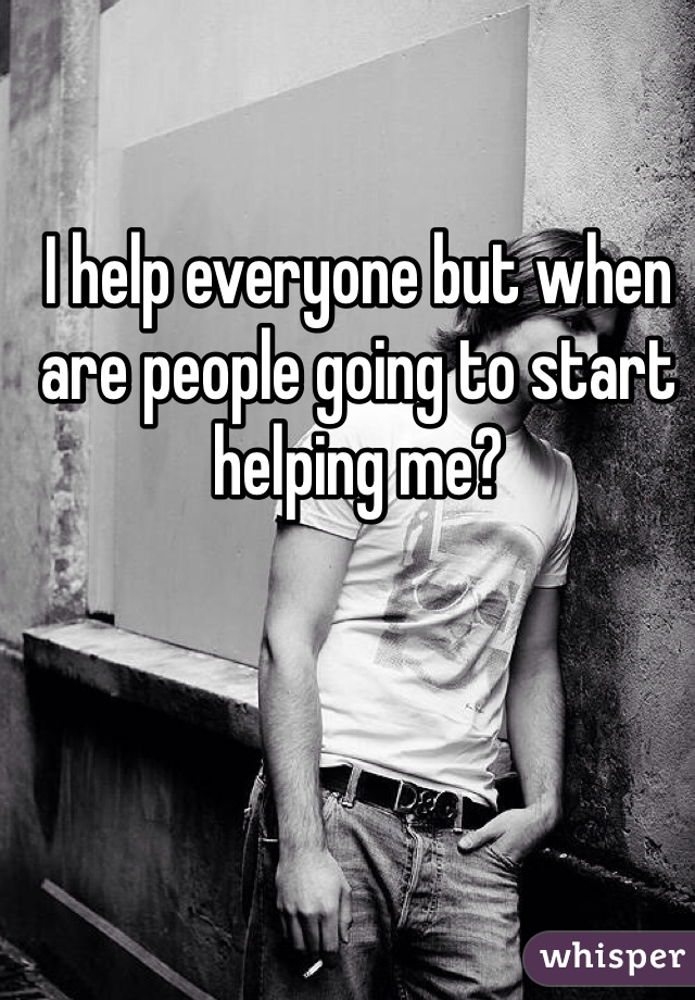 I help everyone but when are people going to start helping me?
