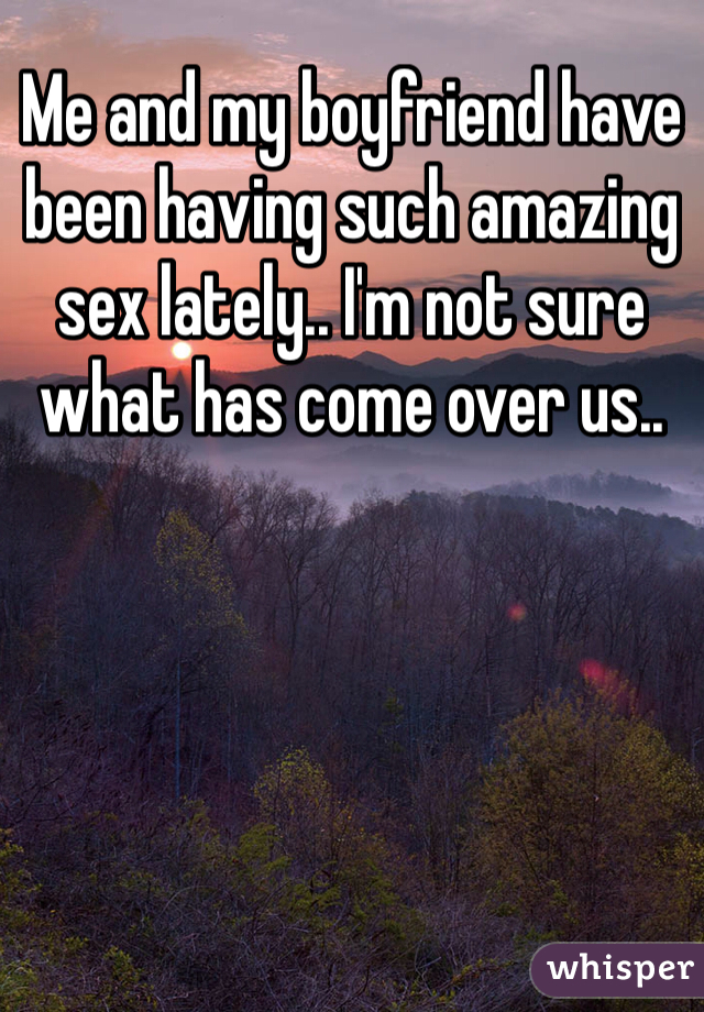 Me and my boyfriend have been having such amazing sex lately.. I'm not sure what has come over us..