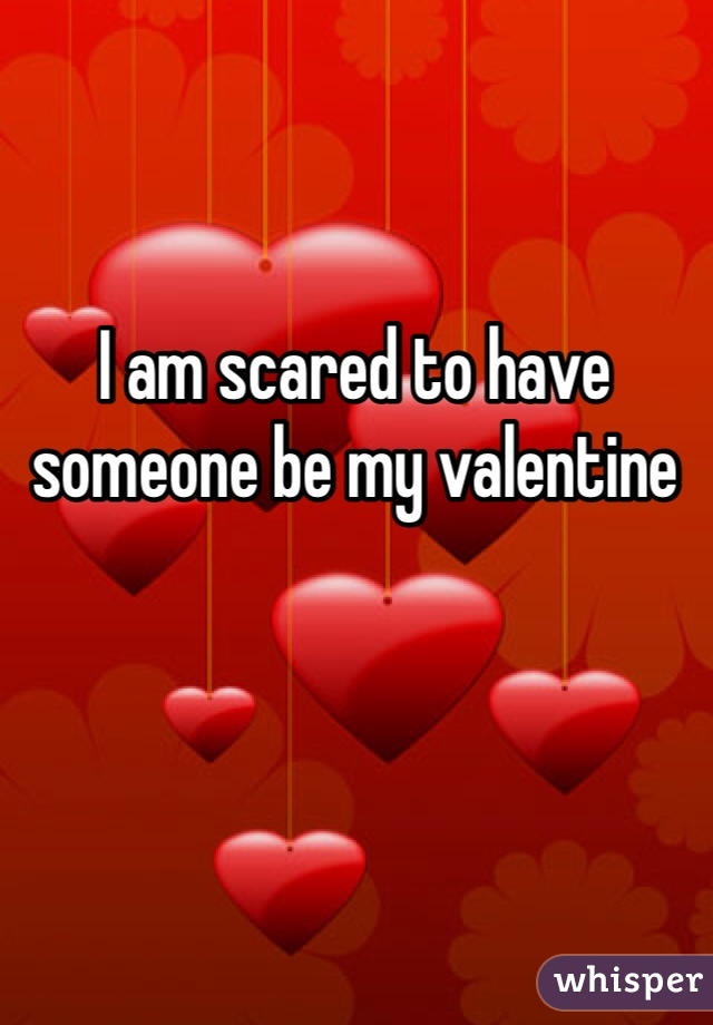 I am scared to have someone be my valentine