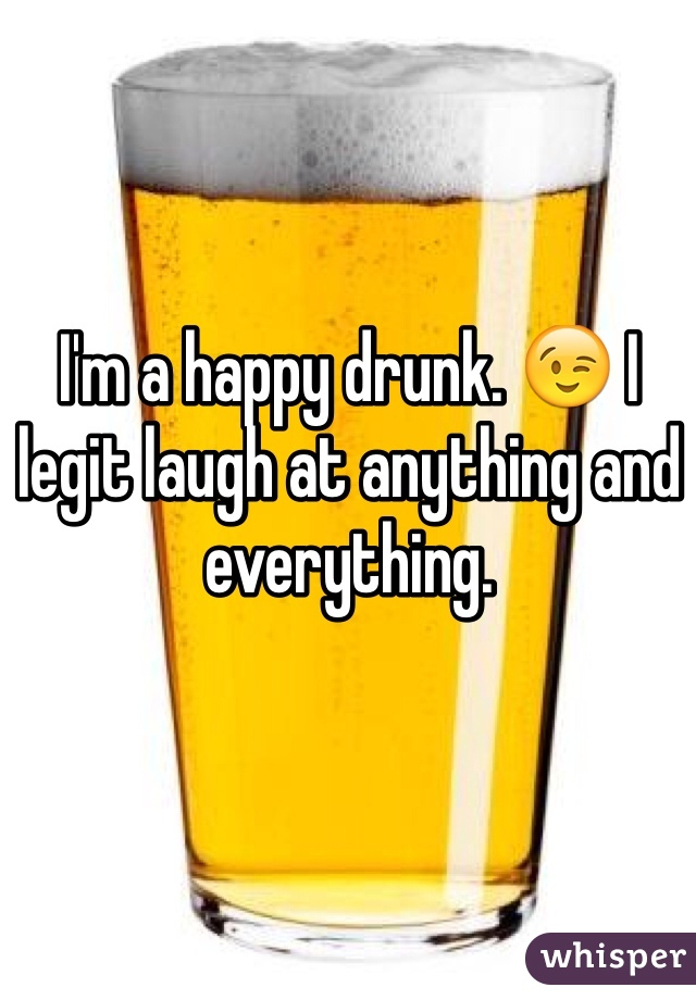 I'm a happy drunk. 😉 I legit laugh at anything and everything.
