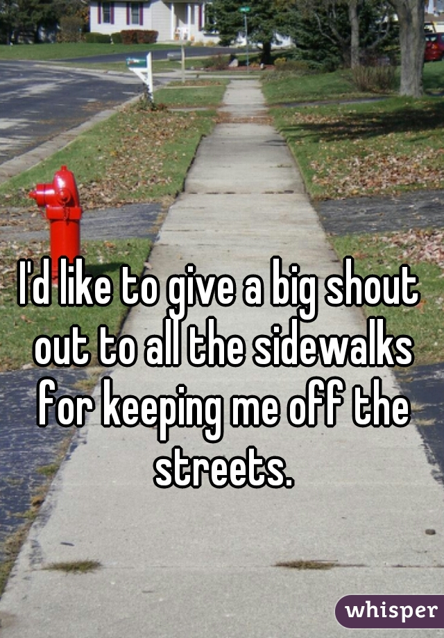 I'd like to give a big shout out to all the sidewalks for keeping me off the streets.