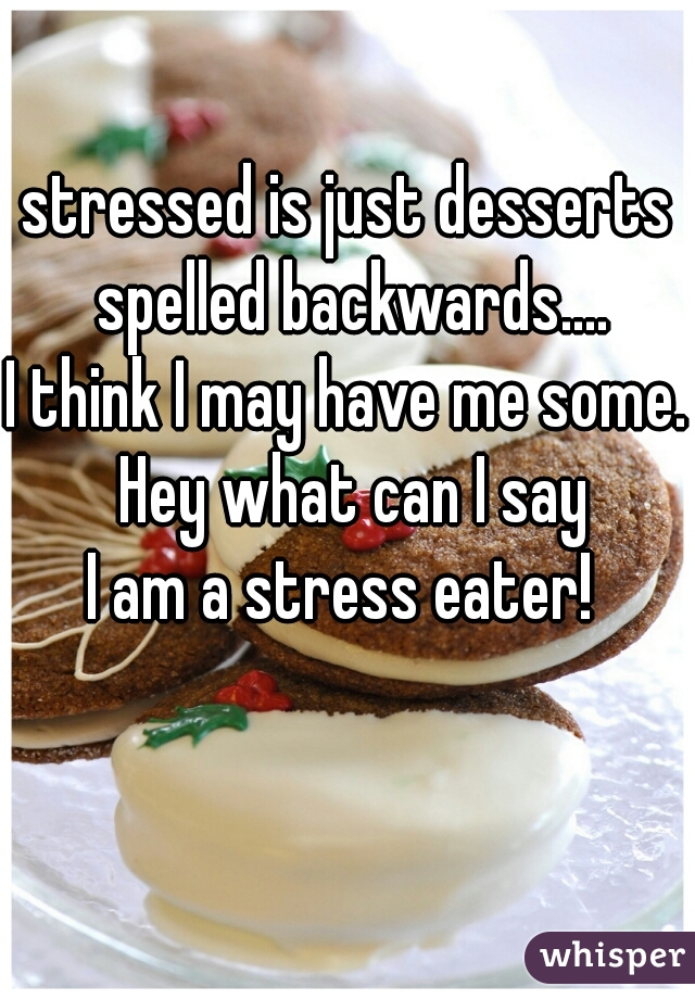 stressed is just desserts spelled backwards.... I think I may have me some. Hey what can I say     I am a stress eater!