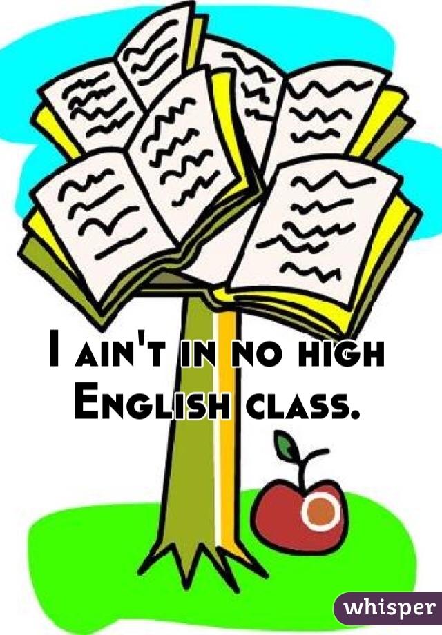 I ain't in no high English class.