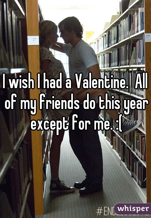 I wish I had a Valentine.  All of my friends do this year except for me. :(