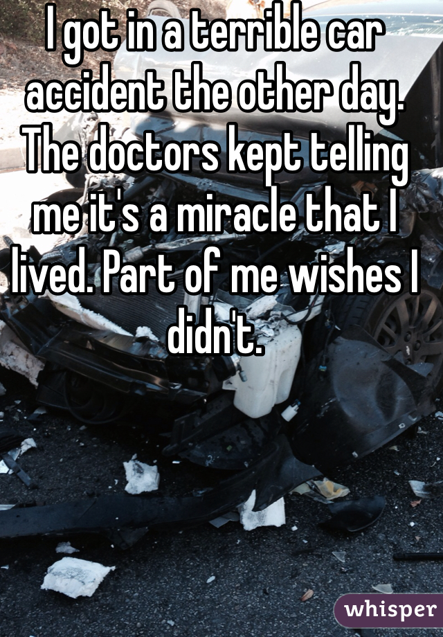 I got in a terrible car accident the other day. The doctors kept telling me it's a miracle that I lived. Part of me wishes I didn't.
