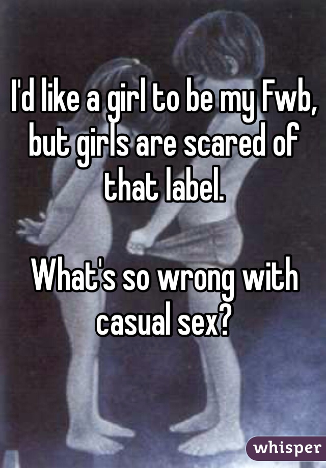 I'd like a girl to be my Fwb, but girls are scared of that label.  What's so wrong with casual sex?