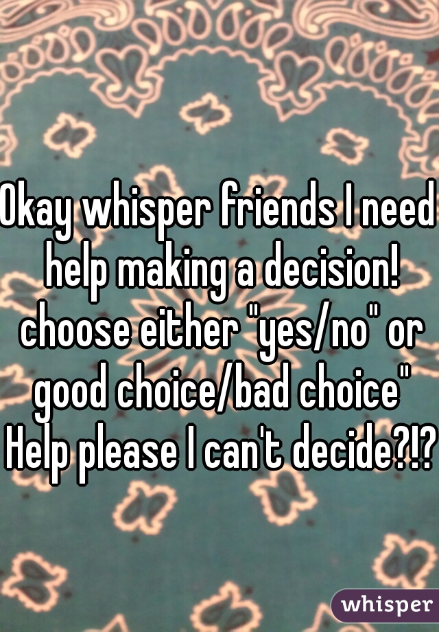"""Okay whisper friends I need help making a decision! choose either """"yes/no"""" or good choice/bad choice"""" Help please I can't decide?!?"""