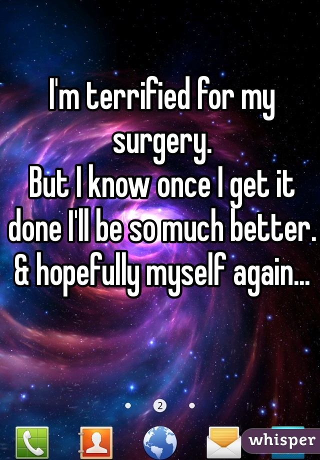 I'm terrified for my surgery.  But I know once I get it done I'll be so much better.  & hopefully myself again...