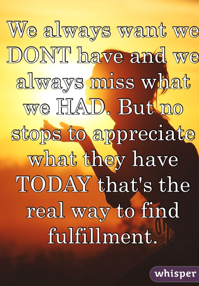 We always want we DONT have and we always miss what we HAD. But no stops to appreciate what they have TODAY that's the real way to find fulfillment.