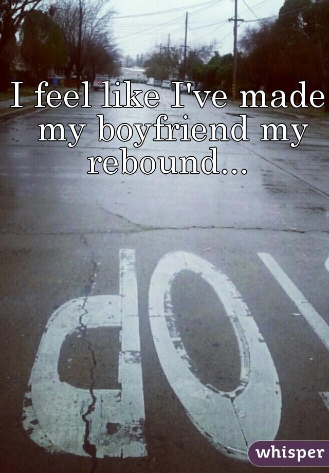 I feel like I've made my boyfriend my rebound...