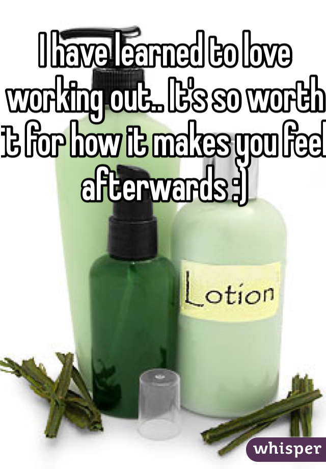 I have learned to love working out.. It's so worth it for how it makes you feel afterwards :)