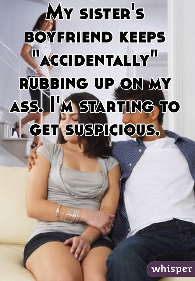 """My sister's boyfriend keeps """"accidentally"""" rubbing up on my ass. I'm starting to get suspicious."""