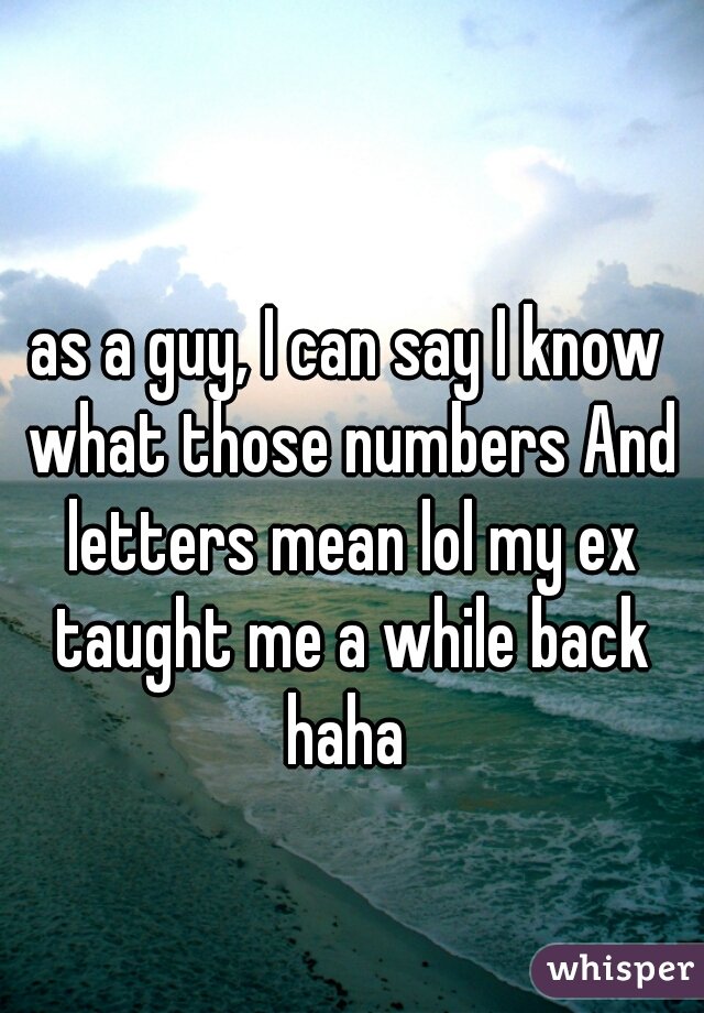 as a guy, I can say I know what those numbers And letters mean lol my ex taught me a while back haha