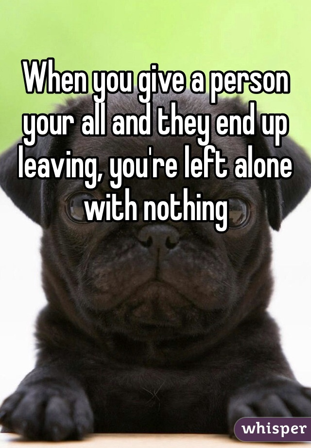 When you give a person your all and they end up leaving, you're left alone with nothing