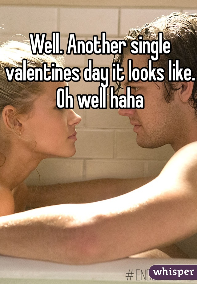 Well. Another single valentines day it looks like. Oh well haha