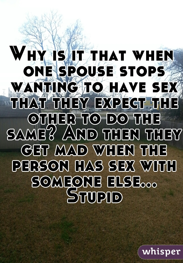 Why is it that when one spouse stops wanting to have sex that they expect the other to do the same? And then they get mad when the person has sex with someone else... Stupid
