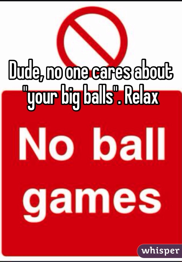 "Dude, no one cares about ""your big balls"". Relax"
