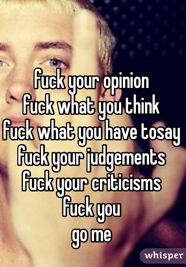 fuck your opinion fuck what you think fuck what you have tosay fuck your judgements fuck your criticisms fuck you go me