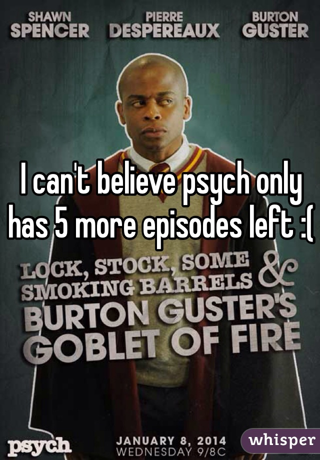 I can't believe psych only has 5 more episodes left :(