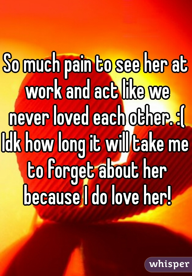 So much pain to see her at work and act like we never loved each other. :(  Idk how long it will take me to forget about her because I do love her!